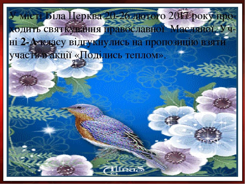 У місті Біла Церква 20-26 лютого 2017 року про-ходить святкування православної Масляної. Уч-ні 2-А класу відгукнулись на пропозицію взяти участь в ...