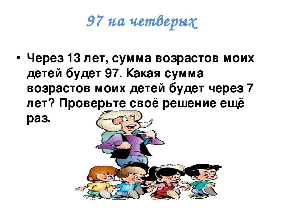 97 на четверых Через 13 лет, сумма возрастов моих детей будет 97. Какая сумма возрастов моих детей будет через 7 лет? Проверьте своё решение ещё раз.