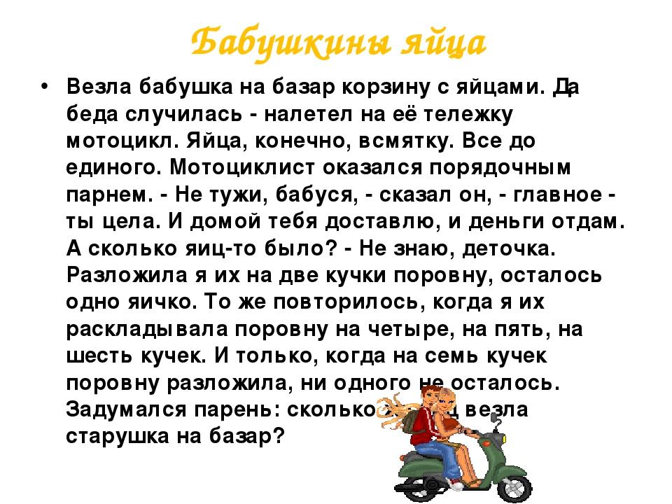 Бабушкины яйца Везла бабушка на базар корзину с яйцами. Да беда случилась - налетел на её тележку мотоцикл. Яйца, конечно, всмятку. Все до единого....