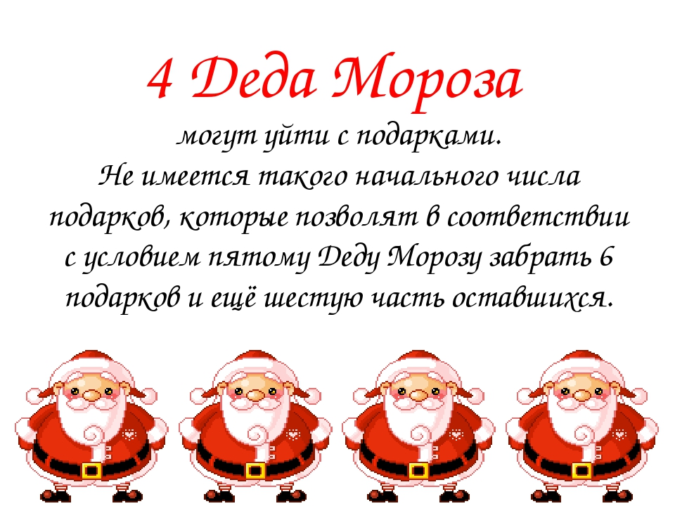 4 Деда Мороза могут уйти с подарками. Не имеется такого начального числа подарков, которые позволят в соответствии с условием пятому Деду Морозу за...