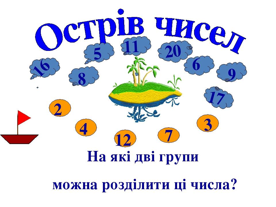 11 На які дві групи можна розділити ці числа? 9 17 16 9 20 12 7 3 5 8 2 4