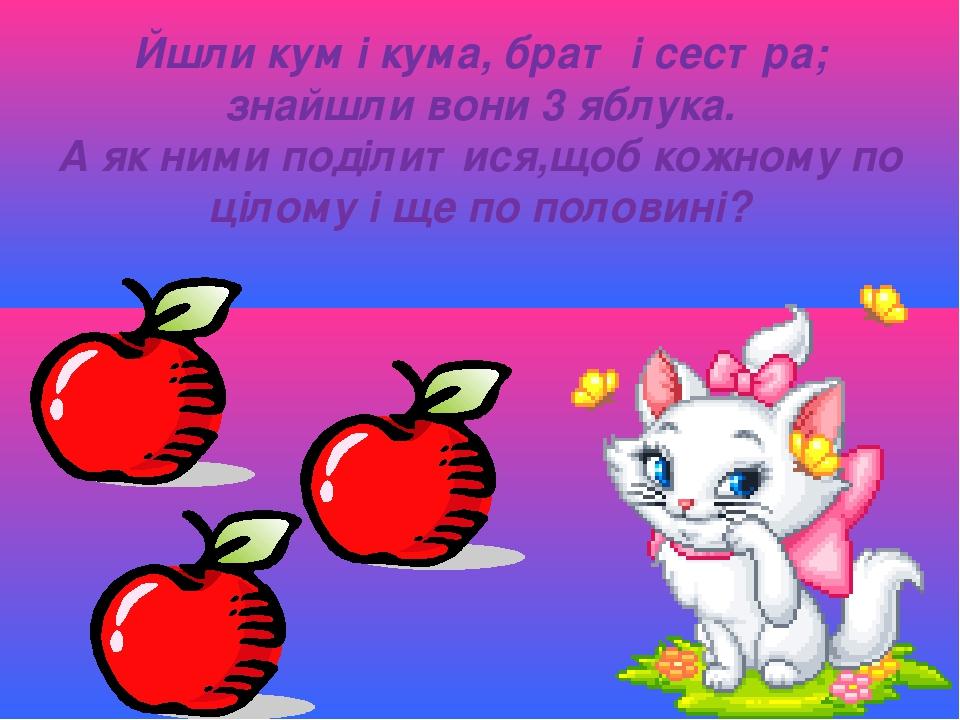 Йшли кум і кума, брат і сестра; знайшли вони 3 яблука. А як ними поділитися,щоб кожному по цілому і ще по половині?