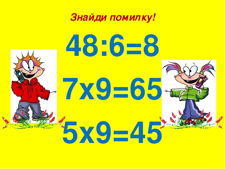 Знайди помилку! 48:6=8 7х9=65 5х9=45