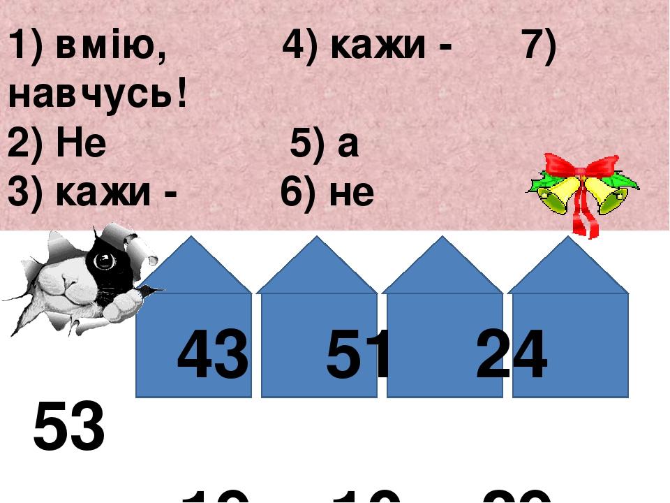 1) вмію, 4) кажи - 7) навчусь! 2) Не 5) а 3) кажи - 6) не 43 51 24 53 -19 +10 +29 -46