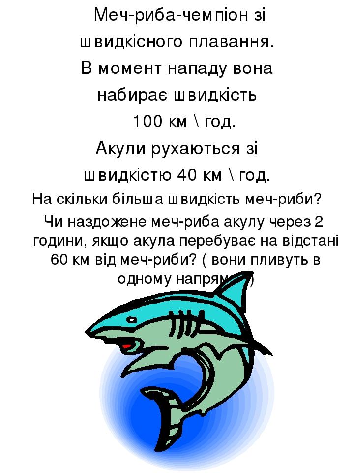 Меч-риба-чемпіон зі швидкісного плавання. В момент нападу вона набирає швидкість 100 км \ год. Акули рухаються зі швидкістю 40 км \ год. На скільки...