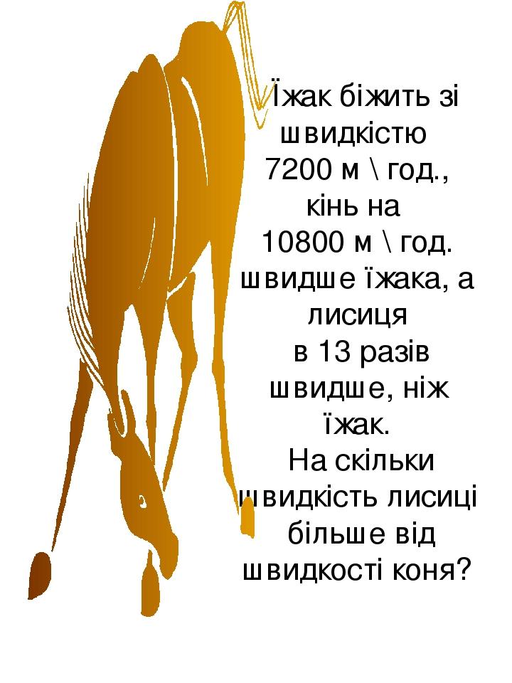 Їжак біжить зі швидкістю 7200 м \ год., кінь на 10800 м \ год. швидше їжака, а лисиця в 13 разів швидше, ніж їжак. На скільки швидкість лисиці біль...
