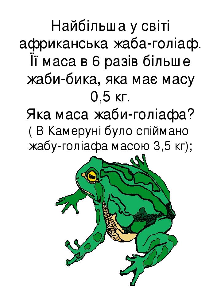 Найбільша у світі африканська жаба-голіаф. Її маса в 6 разів більше жаби-бика, яка має масу 0,5 кг. Яка маса жаби-голіафа? ( В Камеруні було спійма...