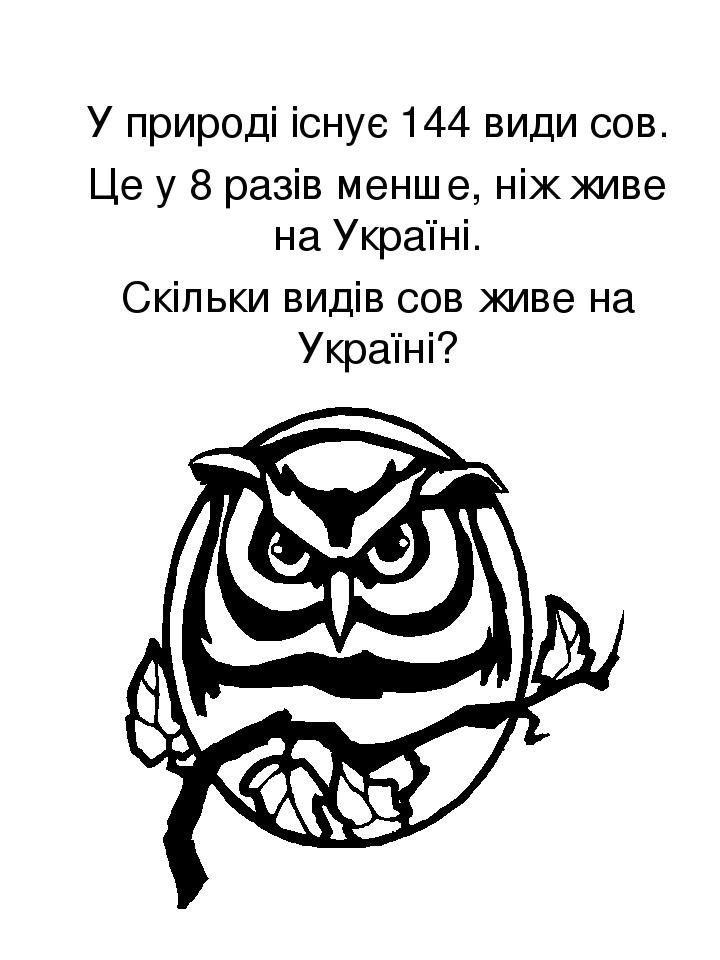 У природі існує 144 види сов. Це у 8 разів менше, ніж живе на Україні. Скільки видів сов живе на Україні?