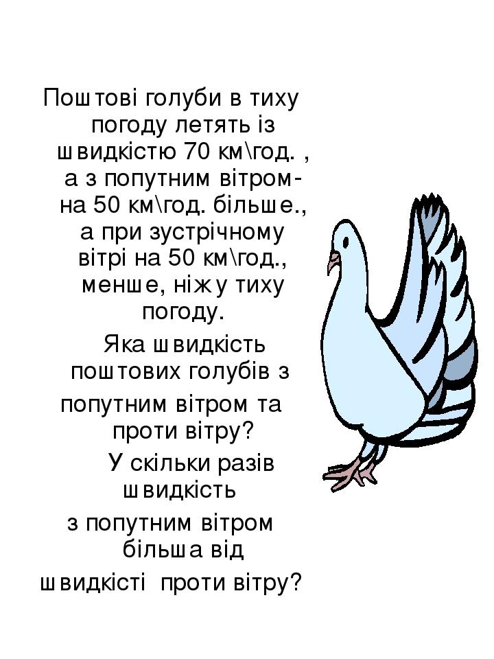 Поштові голуби в тиху погоду летять із швидкістю 70 км\год. , а з попутним вітром- на 50 км\год. більше., а при зустрічному вітрі на 50 км\год., ме...