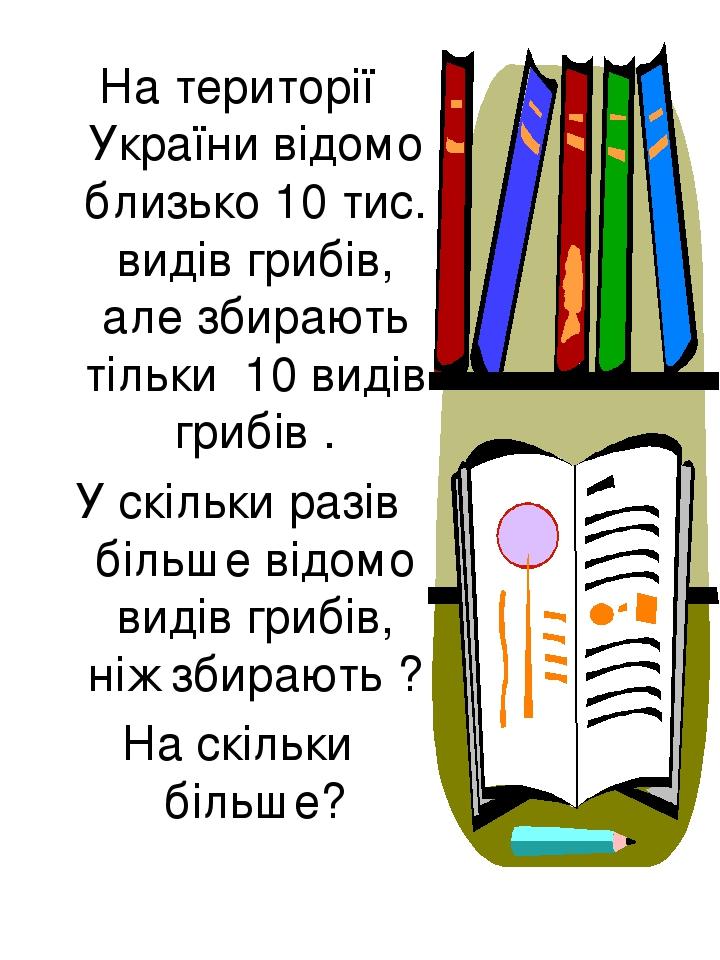 На території України відомо близько 10 тис. видів грибів, але збирають тільки 10 видів грибів . У скільки разів більше відомо видів грибів, ніж зби...