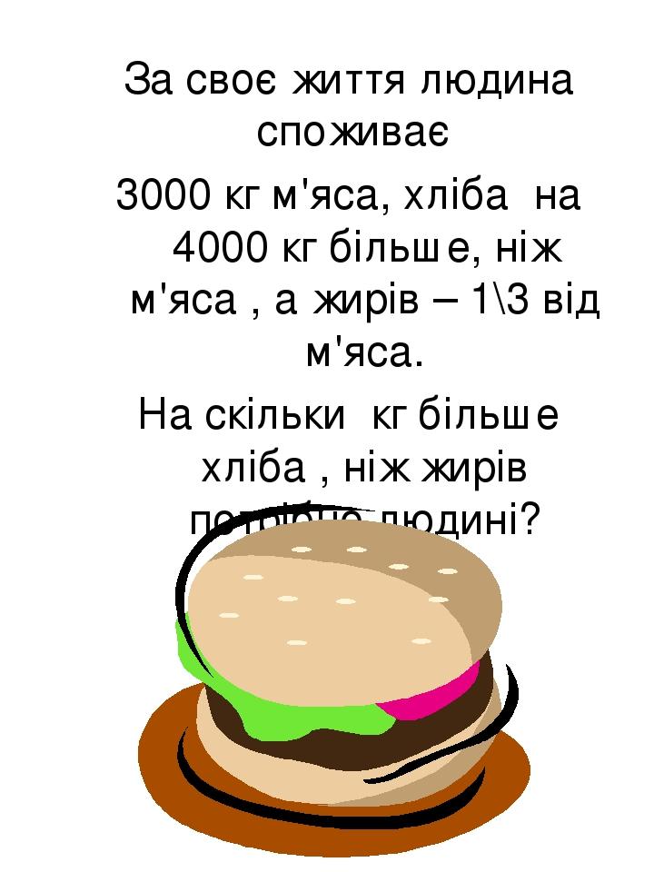 За своє життя людина споживає 3000 кг м'яса, хліба на 4000 кг більше, ніж м'яса , а жирів – 1\3 від м'яса. На скільки кг більше хліба , ніж жирів п...