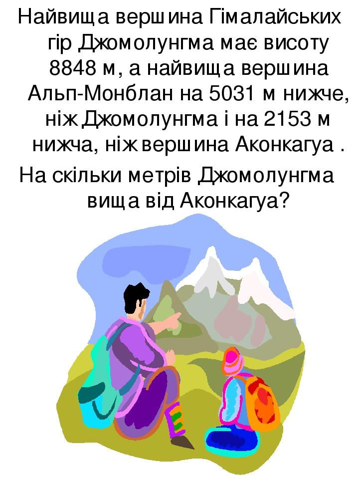 Найвища вершина Гімалайських гір Джомолунгма має висоту 8848 м, а найвища вершина Альп-Монблан на 5031 м нижче, ніж Джомолунгма і на 2153 м нижча, ...