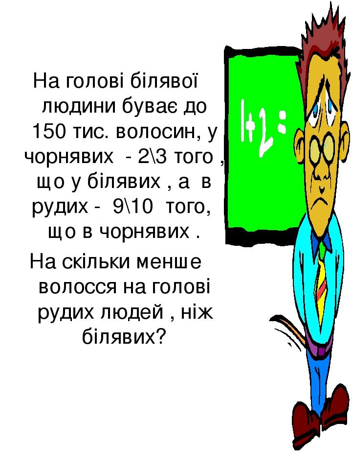 На голові білявої людини буває до 150 тис. волосин, у чорнявих - 2\3 того , що у білявих , а в рудих - 9\10 того, що в чорнявих . На скільки менше ...