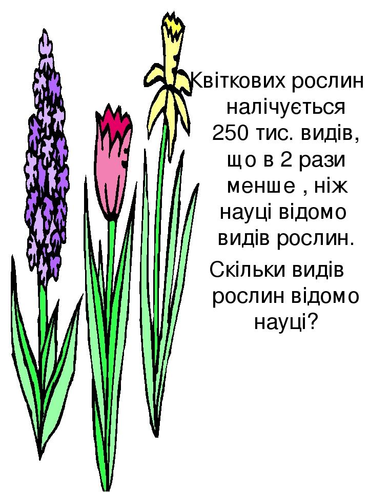 Квіткових рослин налічується 250 тис. видів, що в 2 рази менше , ніж науці відомо видів рослин. Скільки видів рослин відомо науці?