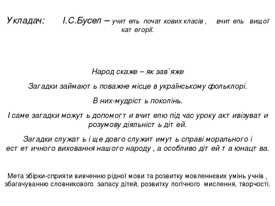 Укладач: І.С.Бусел – учитель початкових класів , вчитель вищої категорії. Народ скаже – як зав`яже Загадки займають поважне місце в українському фо...