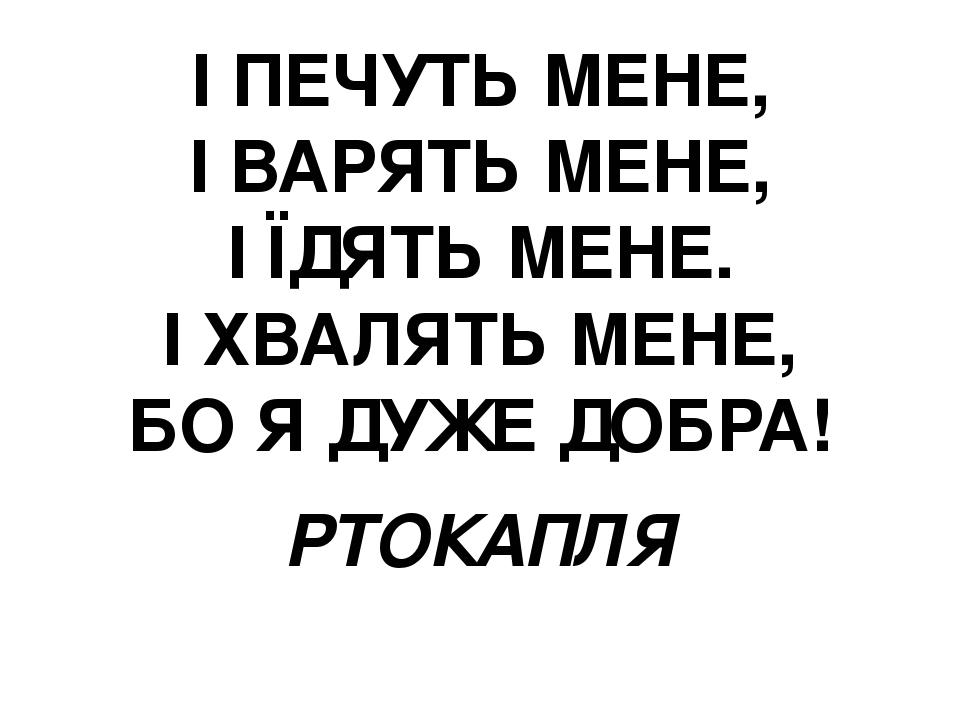 І ПЕЧУТЬ МЕНЕ, І ВАРЯТЬ МЕНЕ, І ЇДЯТЬ МЕНЕ. І ХВАЛЯТЬ МЕНЕ, БО Я ДУЖЕ ДОБРА! РТОКАПЛЯ