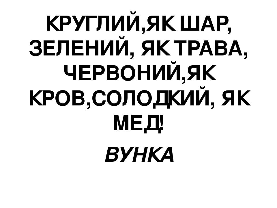 КРУГЛИЙ,ЯК ШАР, ЗЕЛЕНИЙ, ЯК ТРАВА, ЧЕРВОНИЙ,ЯК КРОВ,СОЛОДКИЙ, ЯК МЕД! ВУНКА