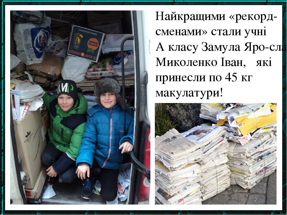 Найкращими «рекорд-сменами» стали учні 2-А класу Замула Яро-слав, Миколенко Іван, які принесли по 45 кг макулатури!