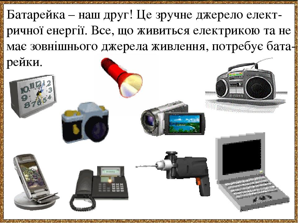 Батарейка – наш друг! Це зручне джерело елект-ричної енергії. Все, що живиться електрикою та не має зовнішнього джерела живлення, потребує бата-рейки.