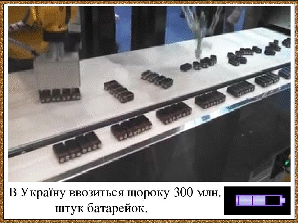 В Україну ввозиться щороку 300 млн. штук батарейок.