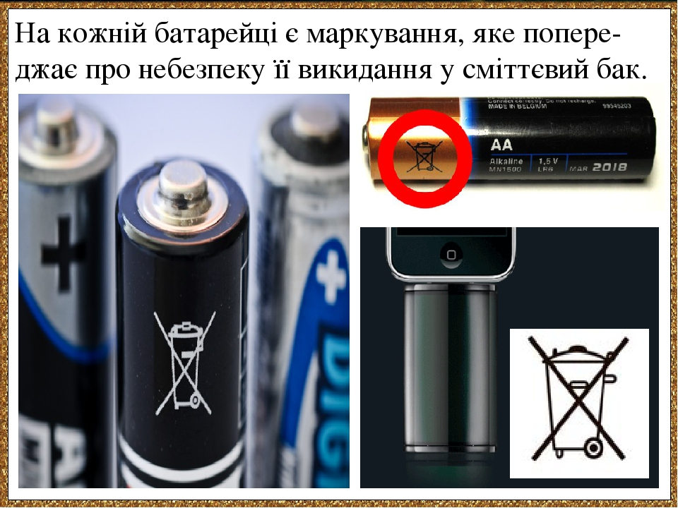 На кожній батарейці є маркування, яке попере-джає про небезпеку її викидання у сміттєвий бак.