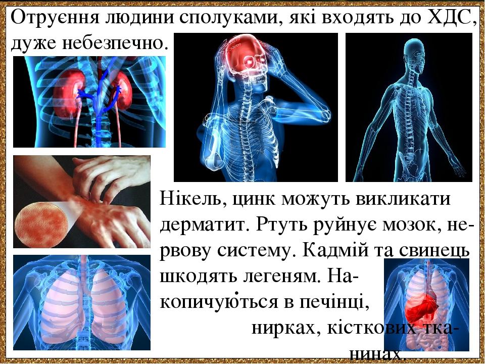 . Нікель, цинк можуть викликати дерматит. Ртуть руйнує мозок, не-рвову систему. Кадмій та свинець шкодять легеням. На- копичуються в печінці, нирка...