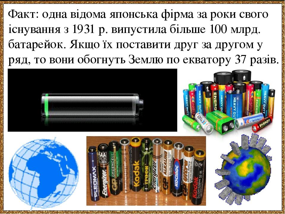 Факт: одна відома японська фірма за роки свого існування з 1931 р. випустила більше 100 млрд. батарейок. Якщо їх поставити друг за другом у ряд, то...