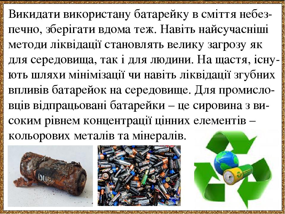 Викидати використану батарейку в сміття небез-печно, зберігати вдома теж. Навіть найсучасніші методи ліквідації становлять велику загрозу як для се...