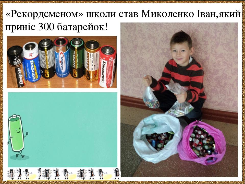 «Рекордсменом» школи став Миколенко Іван,який приніс 300 батарейок!
