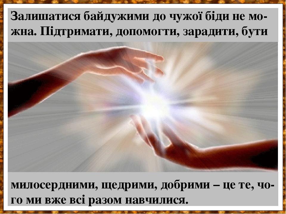 Залишатися байдужими до чужої біди не мо-жна. Підтримати, допомогти, зарадити, бути милосердними, щедрими, добрими – це те, чо- го ми вже всі разом...