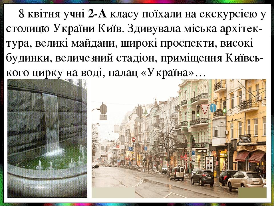 8 квітня учні 2-А класу поїхали на екскурсією у столицю України Київ. Здивувала міська архітек-тура, великі майдани, широкі проспекти, високі будин...