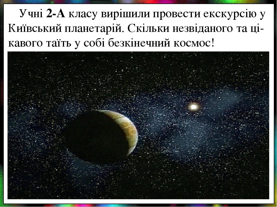 Учні 2-А класу вирішили провести екскурсію у Київський планетарій. Скільки незвіданого та ці-кавого таїть у собі безкінечний космос!
