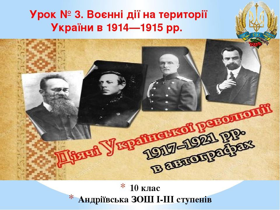 10 клас Андріївська ЗОШ І-ІІІ ступенів Урок № 3. Воєнні дії на території України в1914—1915рр.