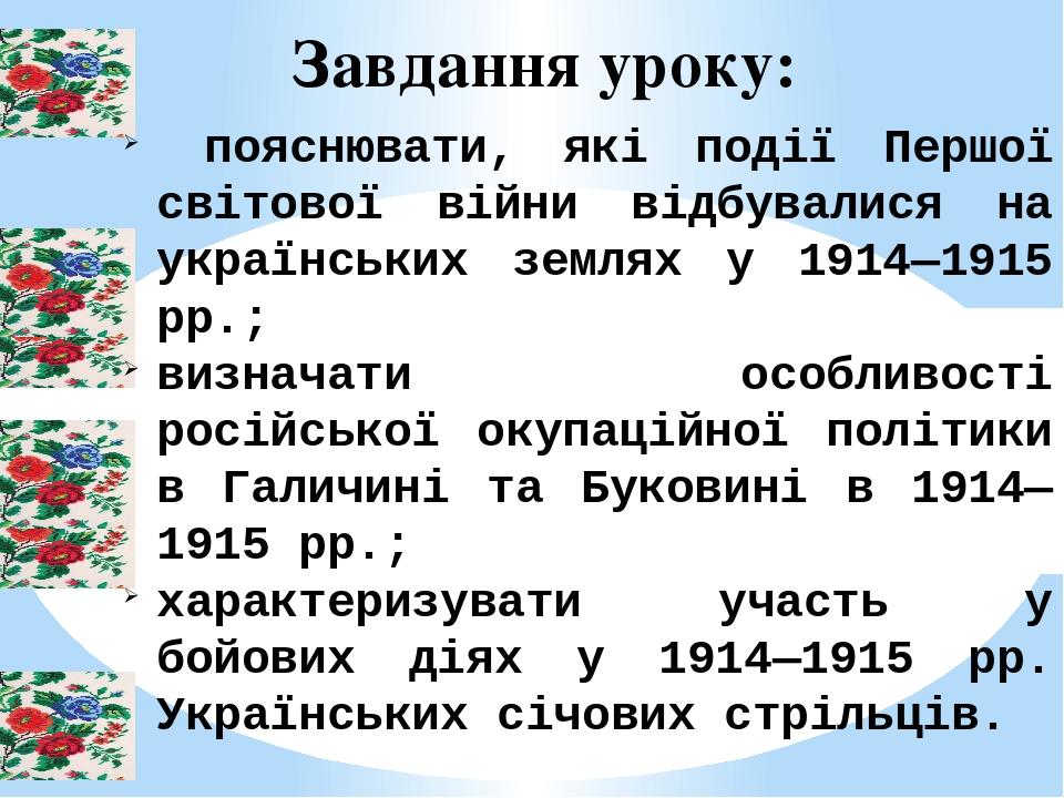 Завдання уроку: пояснювати, які події Першої світової війни відбувалися на українських землях у 1914—1915 рр.; визначати особливості російської оку...