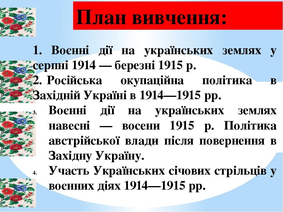 План вивчення: 1. Воєнні дії на українських землях у серпні 1914 — березні 1915 р. 2. Російська окупаційна політика в Західній Україні в 1914—1915 ...