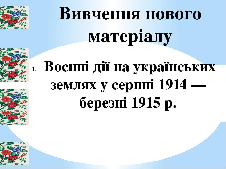 Вивчення нового матеріалу Воєнні дії на українських землях у серпні 1914 — березні 1915 р.
