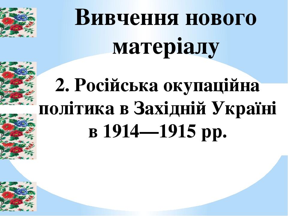 Вивчення нового матеріалу 2. Російська окупаційна політика в Західній Україні в 1914—1915 рр.