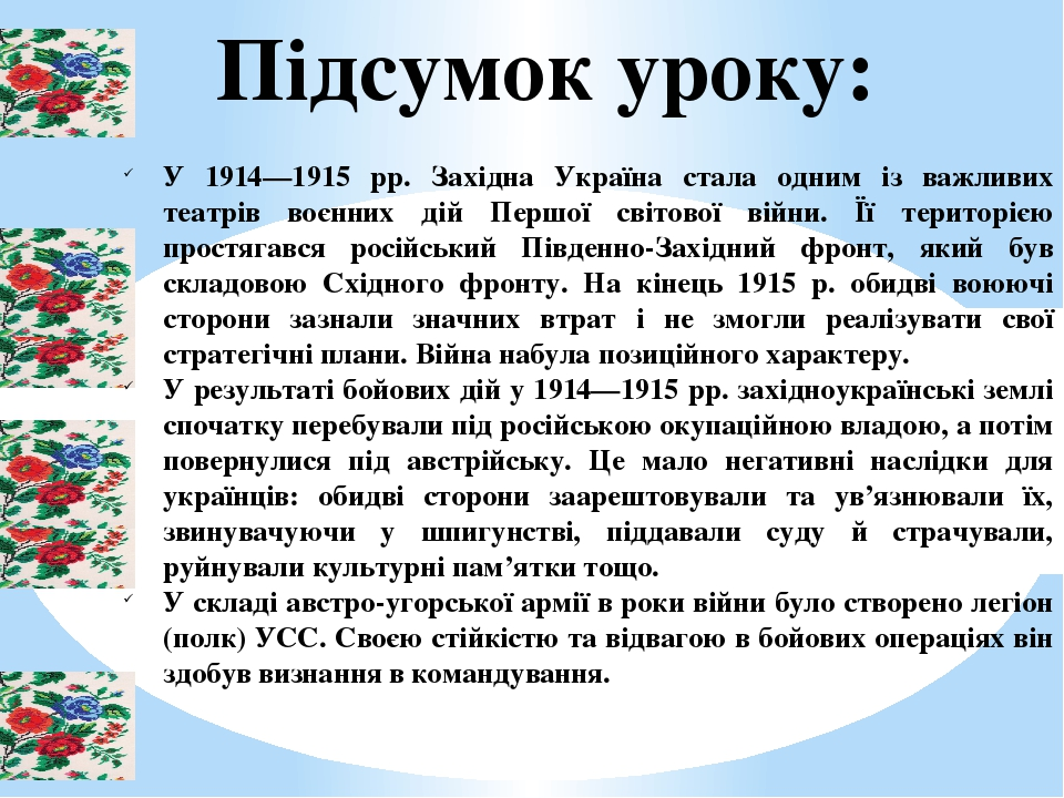 Підсумок уроку: У 1914—1915 рр. Західна Україна стала одним із важливих театрів воєнних дій Першої світової війни. Її територією простягався російс...
