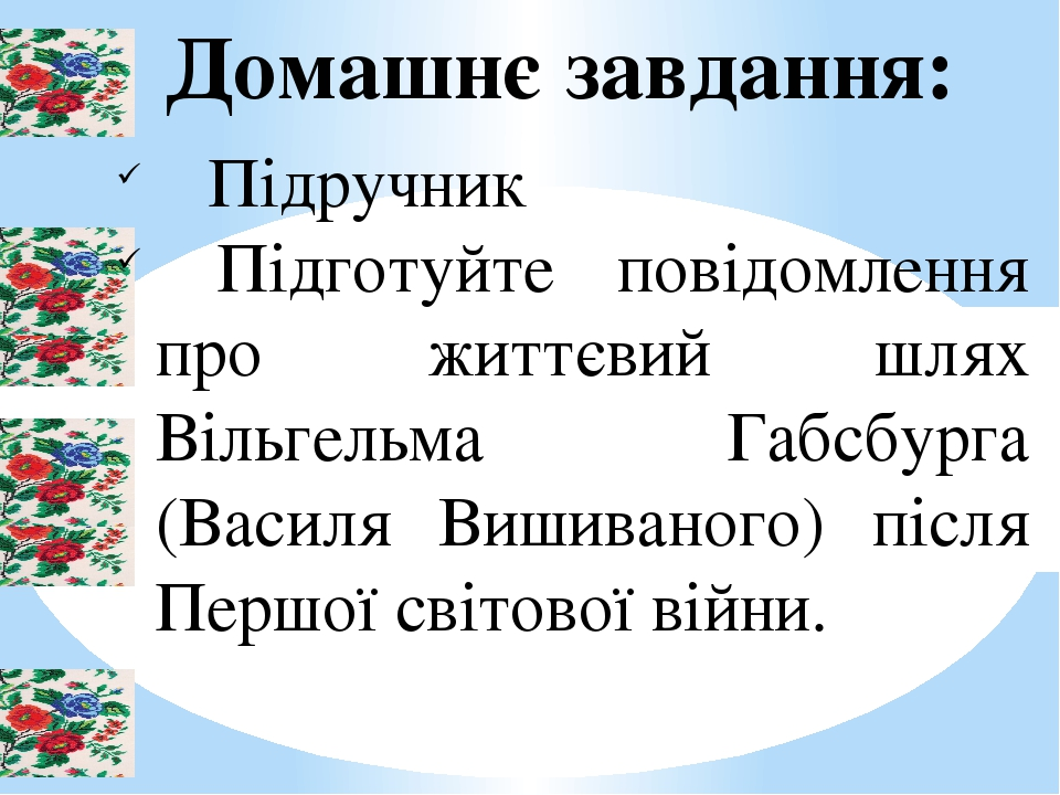 Домашнє завдання: Підручник Підготуйте повідомлення про життєвий шлях Вільгельма Габсбурга (Василя Вишиваного) після Першої світової війни.