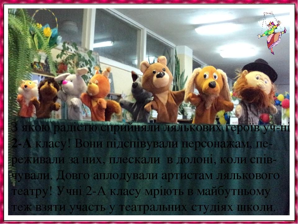 З якою радістю сприйняли лялькових героїв уч-ні 2-А класу! Вони підспівували персонажам, пе- реживали за них, плескали в долоні, коли спів-чували. ...