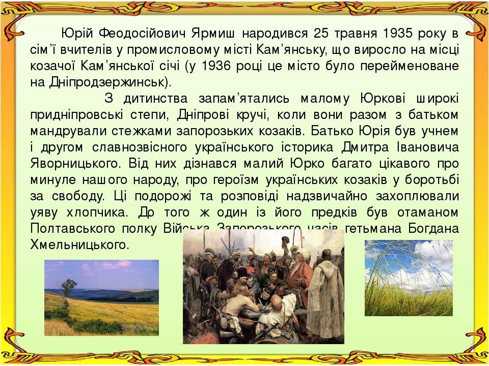 Юрій Феодосійович Ярмиш народився 25 травня 1935 року в сім'ї вчителів у промисловому місті Кам'янську, що виросло на місці козачої Кам'янської січ...