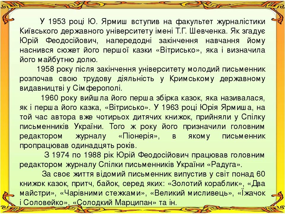У 1953 році Ю. Ярмиш вступив на факультет журналістики Київського державного університету імені Т.Г. Шевченка. Як згадує Юрій Феодосійович, наперед...