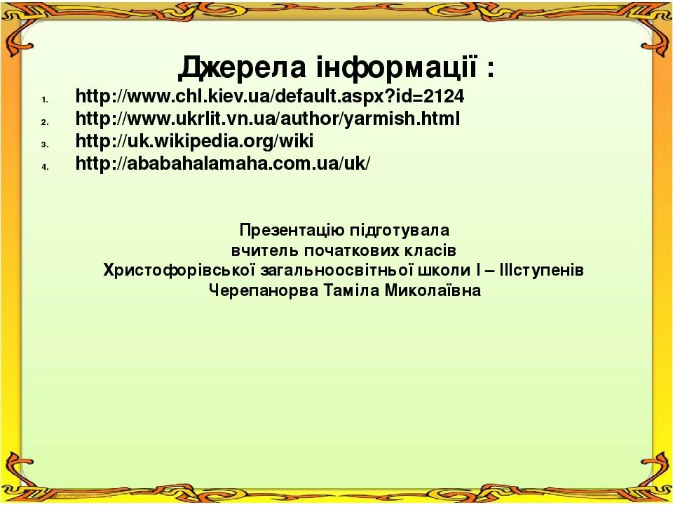 Джерела інформації : http://www.chl.kiev.ua/default.aspx?id=2124 http://www.ukrlit.vn.ua/author/yarmish.html http://uk.wikipedia.org/wikі http://ab...