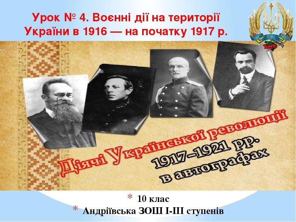 10 клас Андріївська ЗОШ І-ІІІ ступенів Урок № 4. Воєнні дії на території України в 1916 — на початку 1917 р.