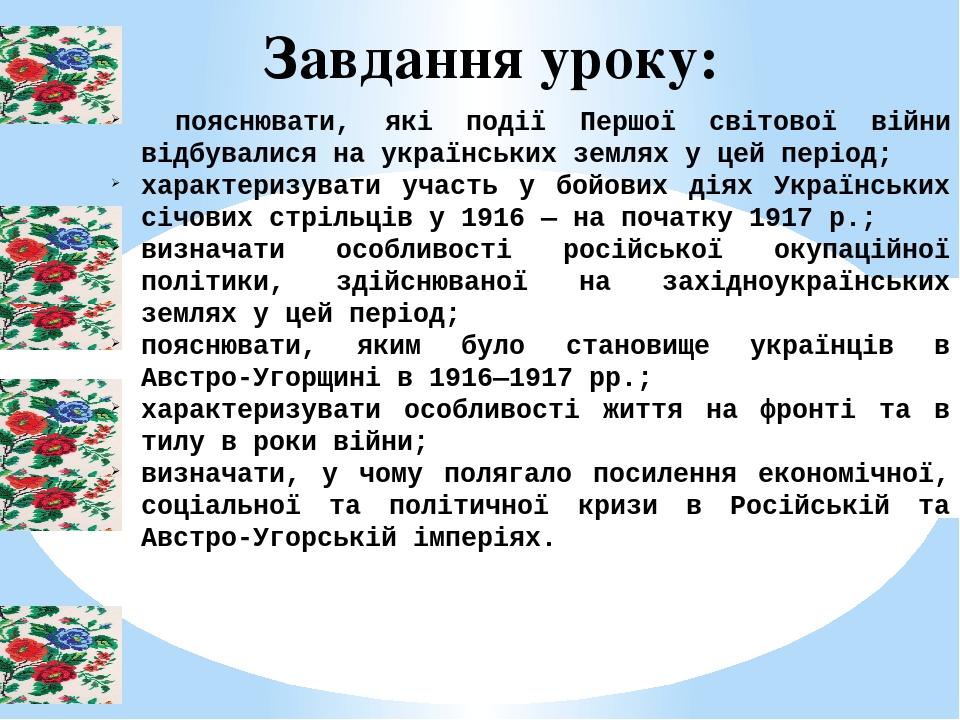 Завдання уроку: пояснювати, які події Першої світової війни відбувалися на українських землях у цей період; характеризувати участь у бойових діях У...