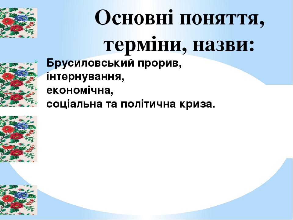 Основні поняття, терміни, назви: Брусиловський прорив, інтернування, економічна, соціальна та політична криза.
