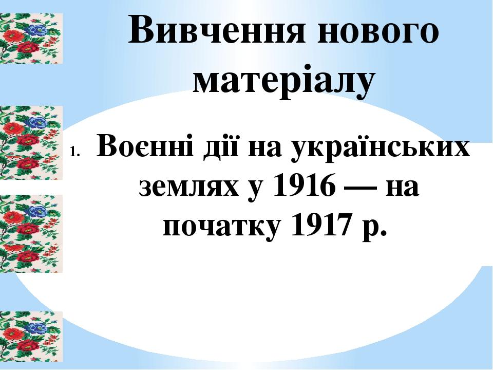 Вивчення нового матеріалу Воєнні дії на українських землях у 1916 — на початку 1917 р.