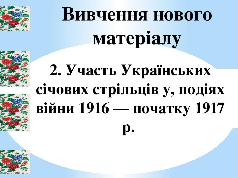 Вивчення нового матеріалу 2. Участь Українських січових стрільців у, подіях війни 1916 — початку 1917 р.