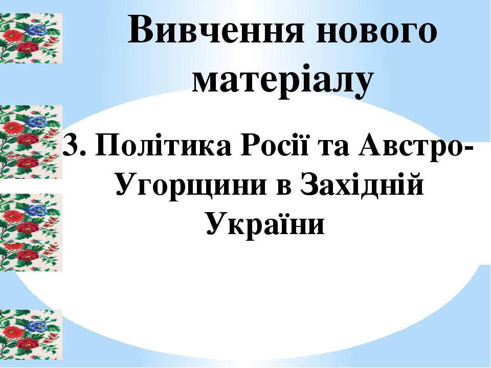Вивчення нового матеріалу 3. Політика Росії та Австро-Угорщини в Західній України
