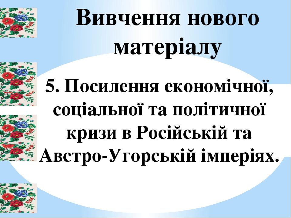 Вивчення нового матеріалу 5. Посилення економічної, соціальної та політичної кризи в Російській та Австро-Угорській імперіях.
